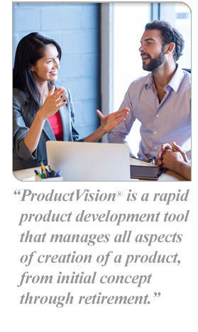 ProductVision® is a rapid product development tool that manages all aspects of creation of a product, from initial concept through retirement