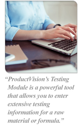 ProductVision's Testing Module is a powerful tool that allows you to enter extensive testing information for a raw material or formula.