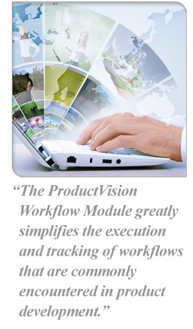 The ProductVision  Workflow Module greatly simplifies the execution and tracking of workflows that are commonly encountered in product development.